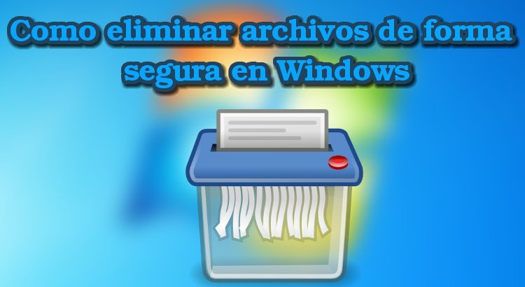 Como eliminar archivos de forma segura en Windows