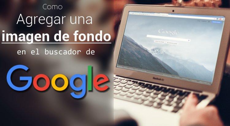 Como agregar un fondo al buscador de Google