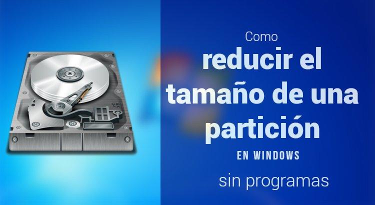 Como reducir el tamaño de una partición de Windows sin programas